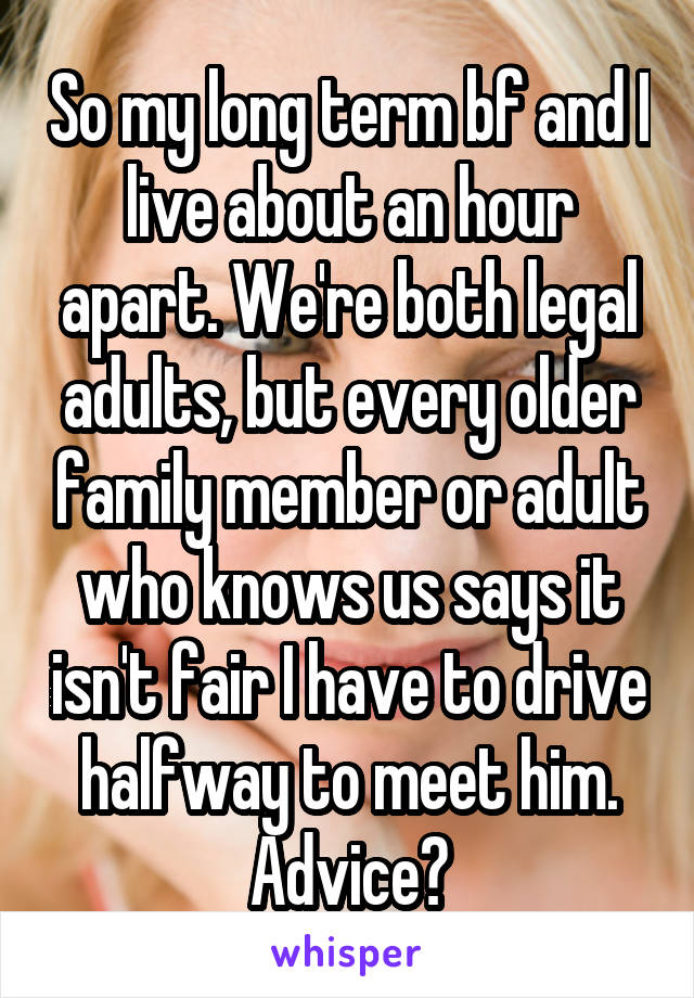 So my long term bf and I live about an hour apart. We're both legal adults, but every older family member or adult who knows us says it isn't fair I have to drive halfway to meet him. Advice?