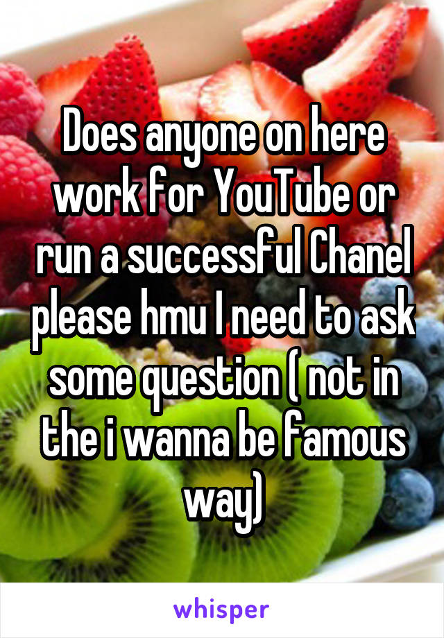 Does anyone on here work for YouTube or run a successful Chanel please hmu I need to ask some question ( not in the i wanna be famous way)