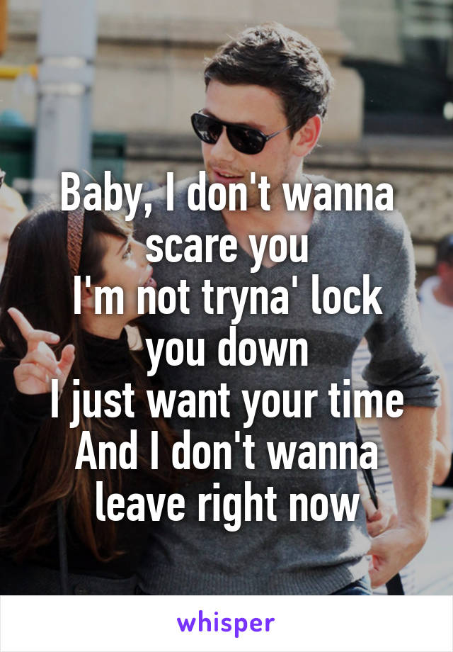 Baby, I don't wanna scare you I'm not tryna' lock you down I just want your time And I don't wanna leave right now
