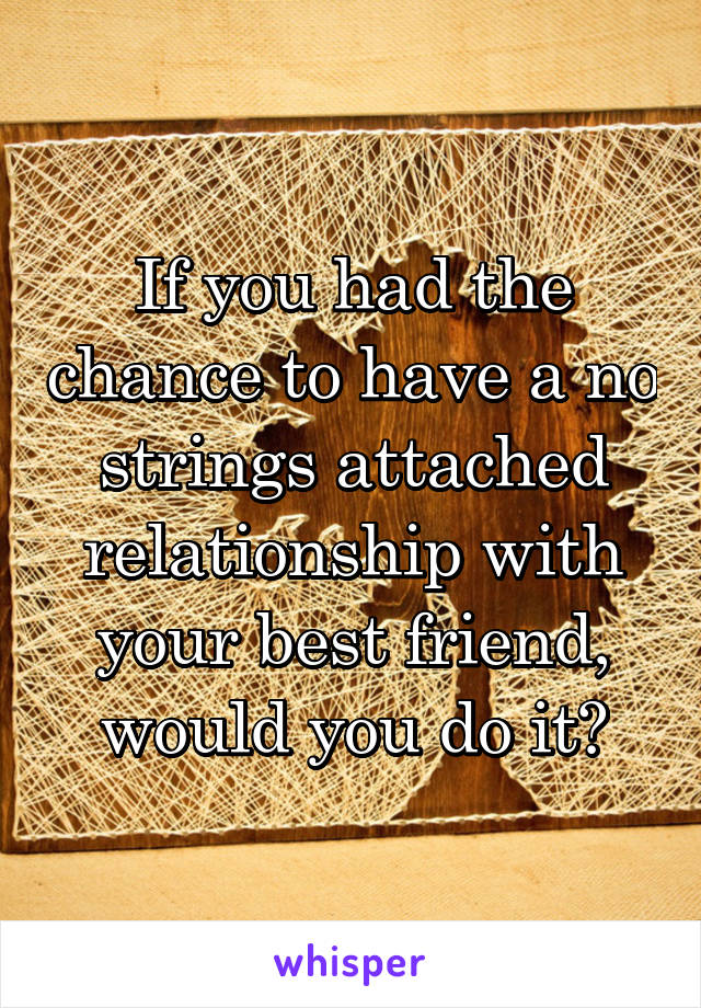 If you had the chance to have a no strings attached relationship with your best friend, would you do it?