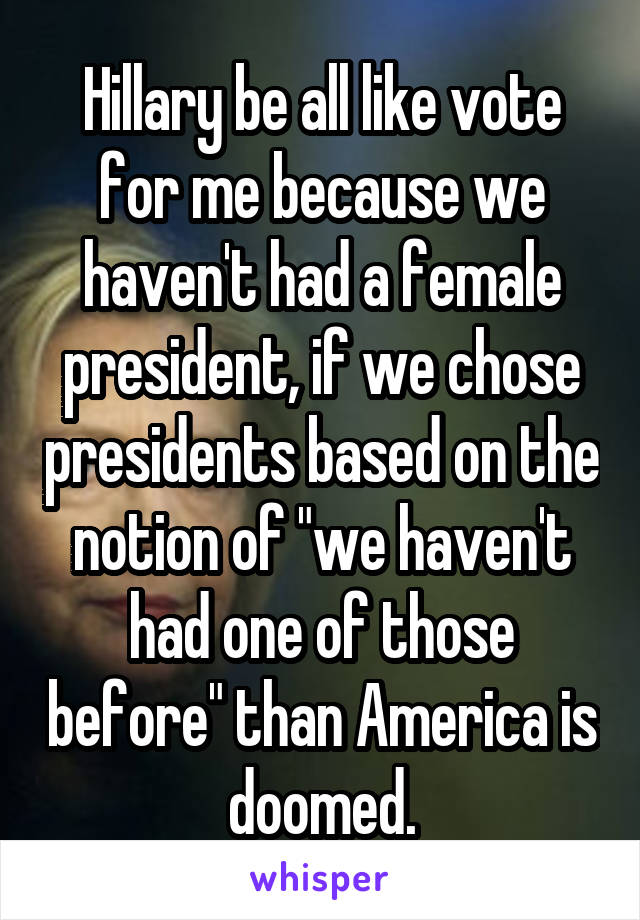 """Hillary be all like vote for me because we haven't had a female president, if we chose presidents based on the notion of """"we haven't had one of those before"""" than America is doomed."""