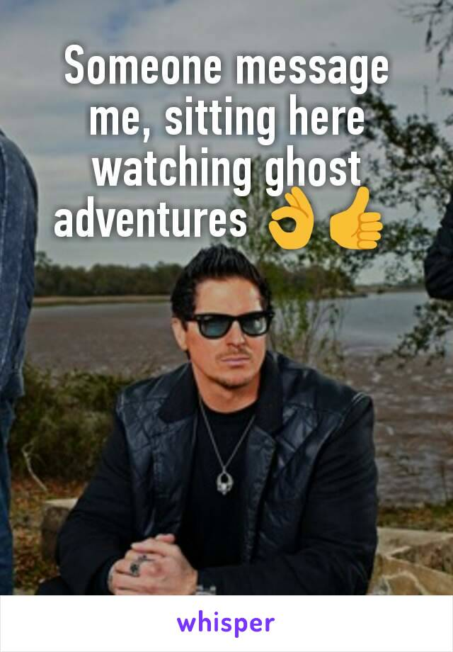 Someone message me, sitting here watching ghost adventures 👌👍