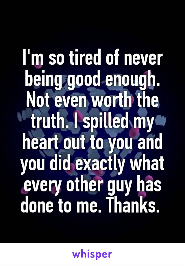 I'm so tired of never being good enough. Not even worth the truth. I spilled my heart out to you and you did exactly what every other guy has done to me. Thanks.