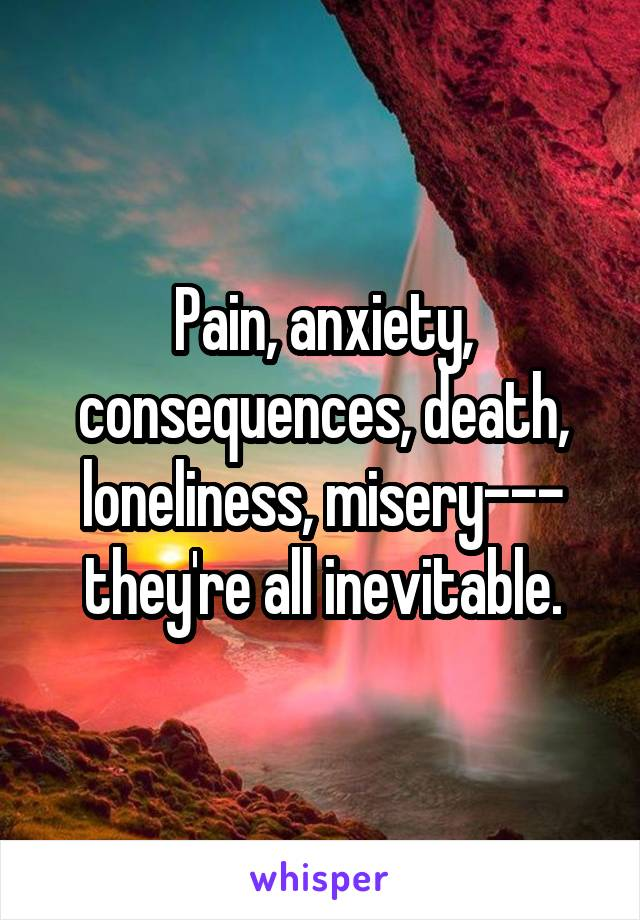 Pain, anxiety, consequences, death, loneliness, misery--- they're all inevitable.
