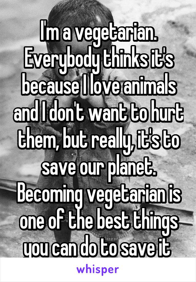 I'm a vegetarian. Everybody thinks it's because I love animals and I don't want to hurt them, but really, it's to save our planet. Becoming vegetarian is one of the best things you can do to save it