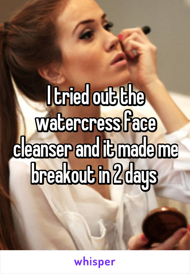 I tried out the watercress face cleanser and it made me breakout in 2 days