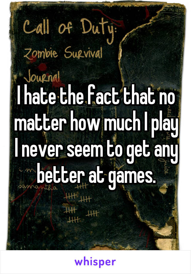 I hate the fact that no matter how much I play I never seem to get any better at games.