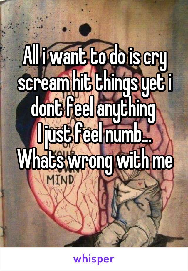 All i want to do is cry scream hit things yet i dont feel anything  I just feel numb... Whats wrong with me