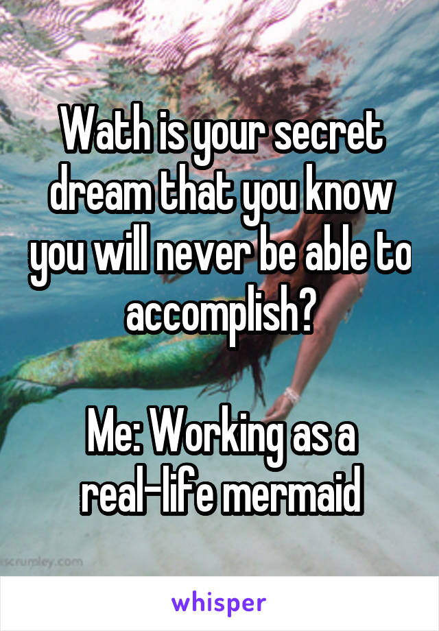 Wath is your secret dream that you know you will never be able to accomplish?  Me: Working as a real-life mermaid