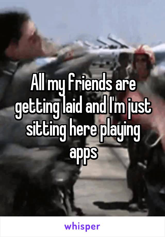 All my friends are getting laid and I'm just sitting here playing apps