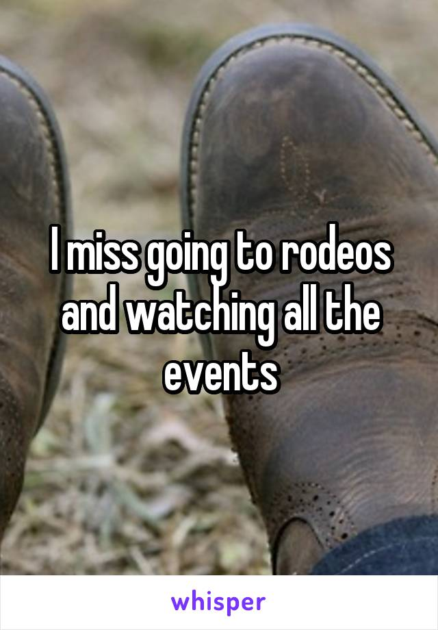 I miss going to rodeos and watching all the events
