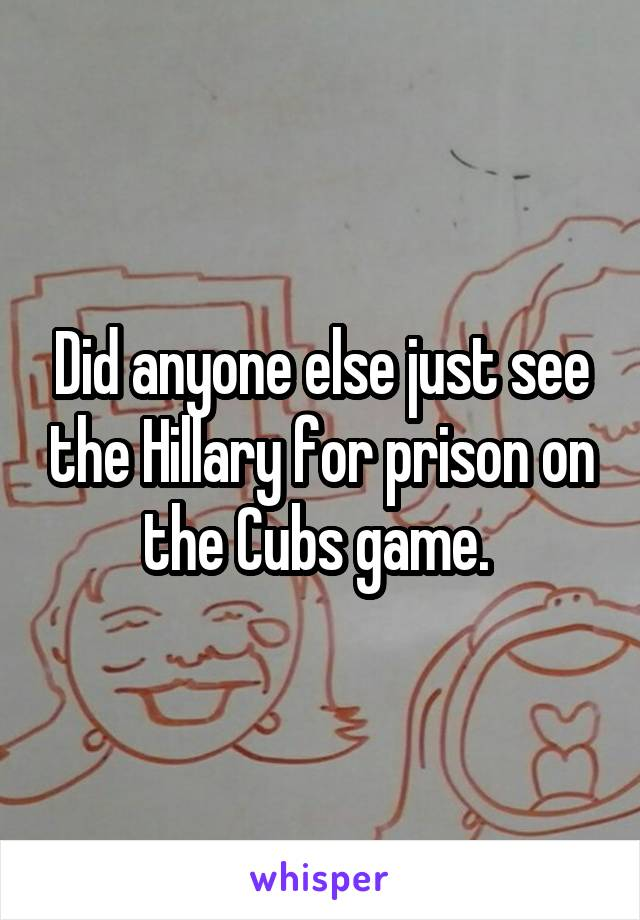 Did anyone else just see the Hillary for prison on the Cubs game.