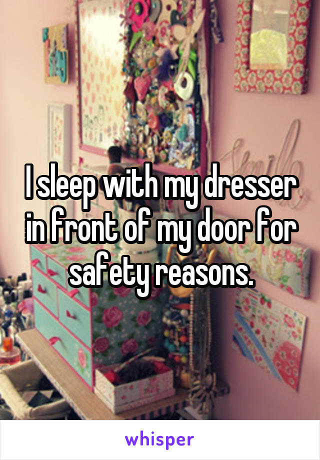I sleep with my dresser in front of my door for safety reasons.