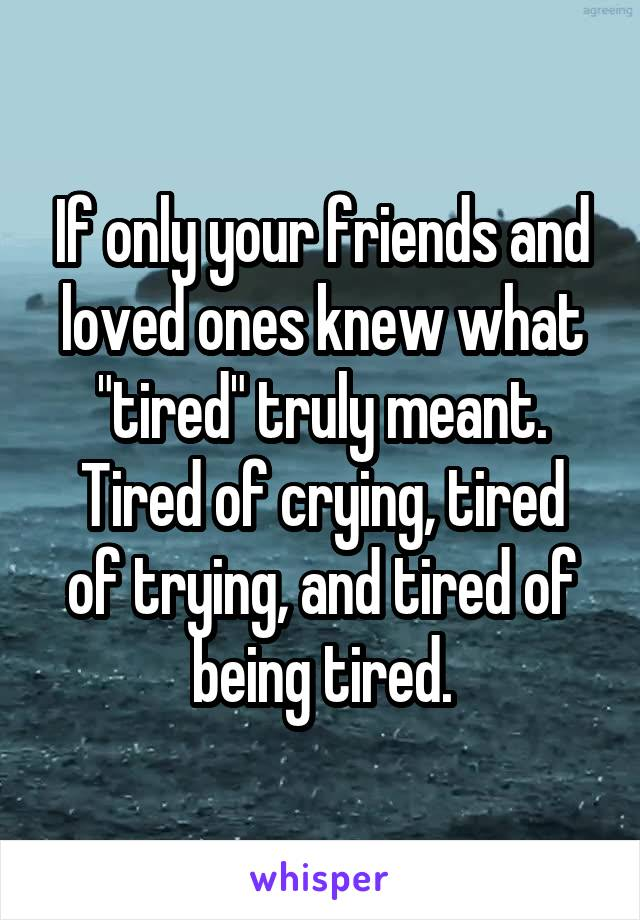 """If only your friends and loved ones knew what """"tired"""" truly meant. Tired of crying, tired of trying, and tired of being tired."""
