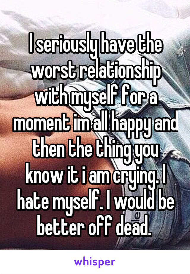 I seriously have the worst relationship with myself for a moment im all happy and then the thing you know it i am crying. I hate myself. I would be better off dead.