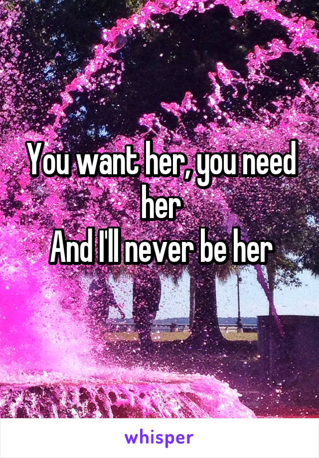 You want her, you need her And I'll never be her