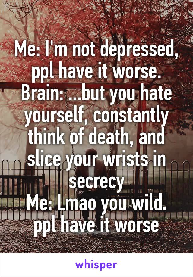 Me: I'm not depressed, ppl have it worse. Brain: ...but you hate yourself, constantly think of death, and slice your wrists in secrecy Me: Lmao you wild. ppl have it worse