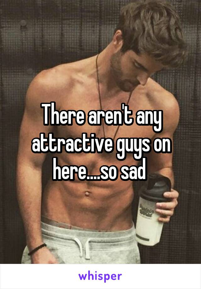 There aren't any attractive guys on here....so sad