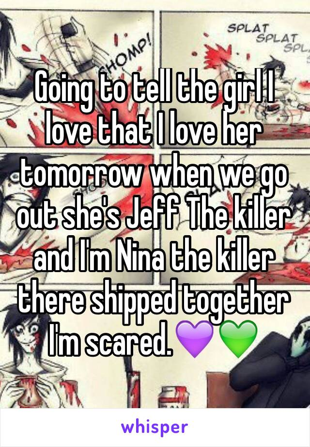 Going to tell the girl I love that I love her tomorrow when we go out she's Jeff The killer and I'm Nina the killer there shipped together I'm scared.💜💚
