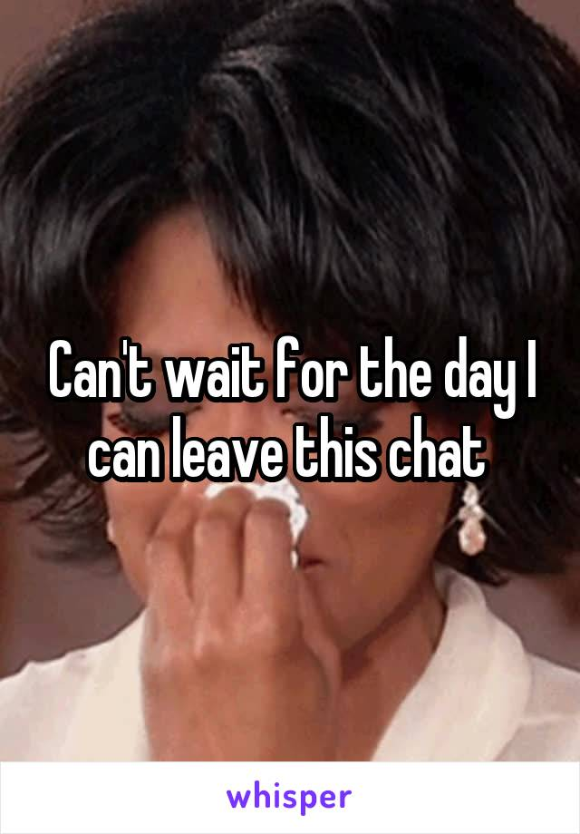 Can't wait for the day I can leave this chat