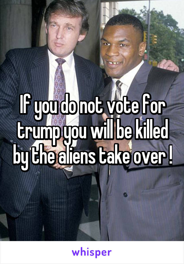 If you do not vote for trump you will be killed by the aliens take over !