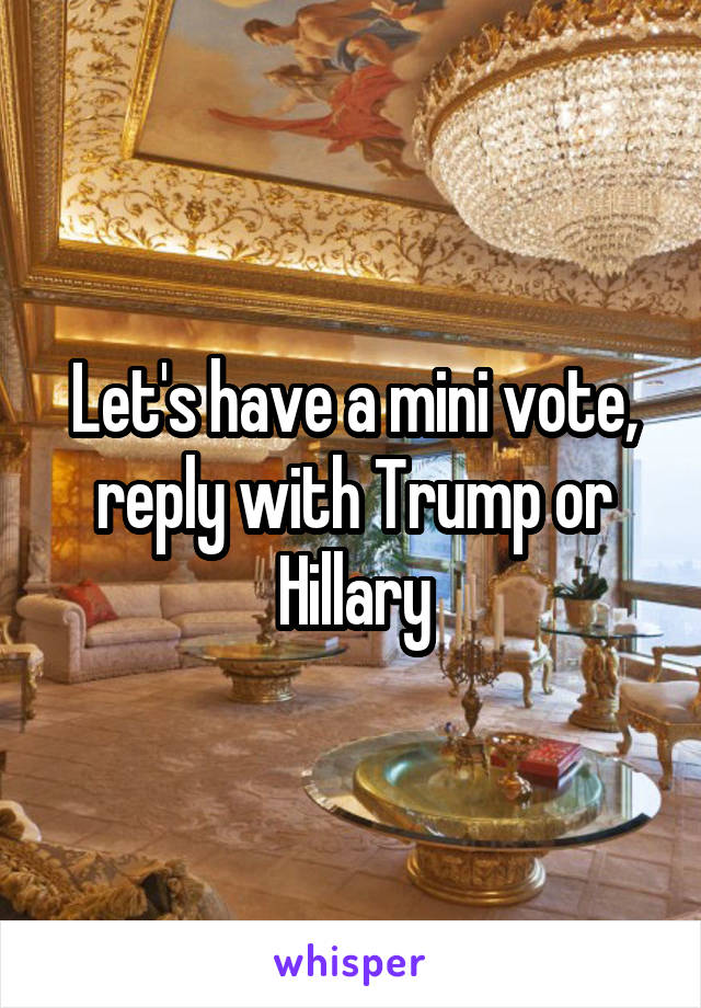 Let's have a mini vote, reply with Trump or Hillary