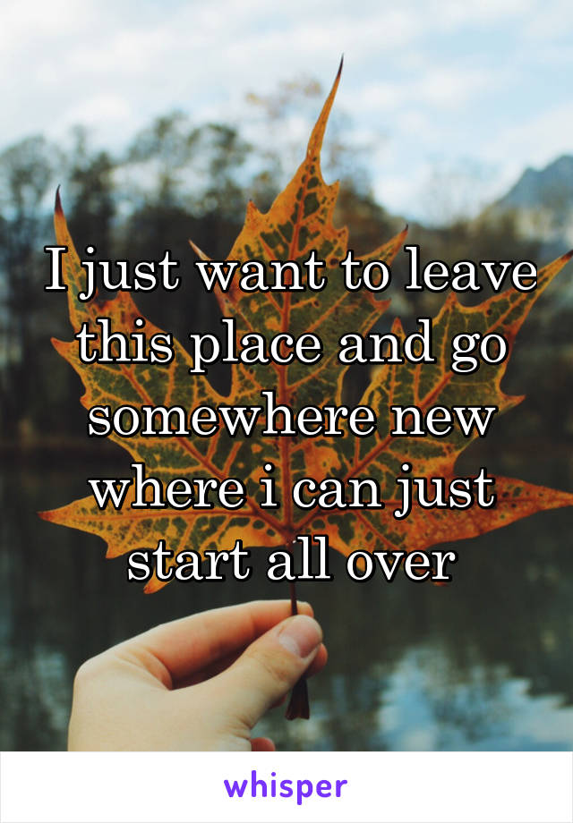 I just want to leave this place and go somewhere new where i can just start all over