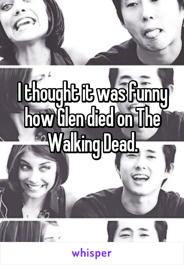 I thought it was funny how Glen died on The Walking Dead.