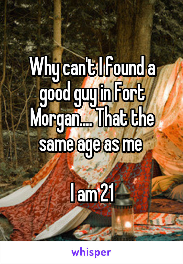 Why can't I found a good guy in Fort Morgan.... That the same age as me   I am 21