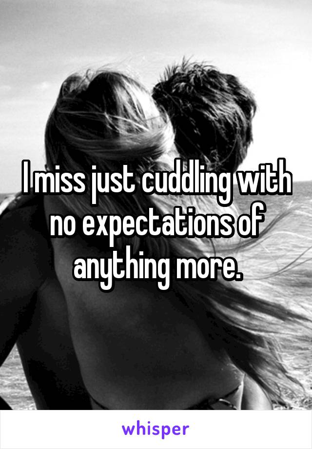 I miss just cuddling with no expectations of anything more.