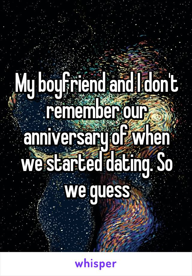 My boyfriend and I don't remember our anniversary of when we started dating. So we guess