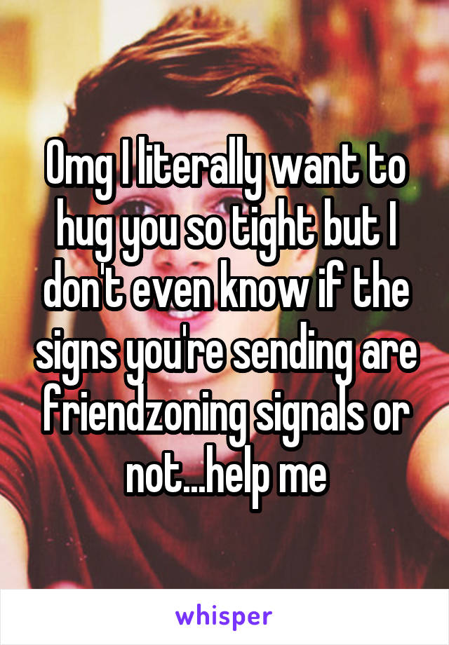 Omg I literally want to hug you so tight but I don't even know if the signs you're sending are friendzoning signals or not...help me