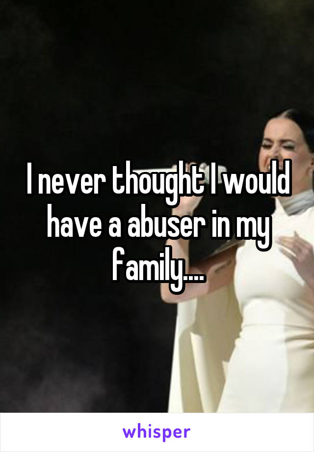 I never thought I would have a abuser in my family....