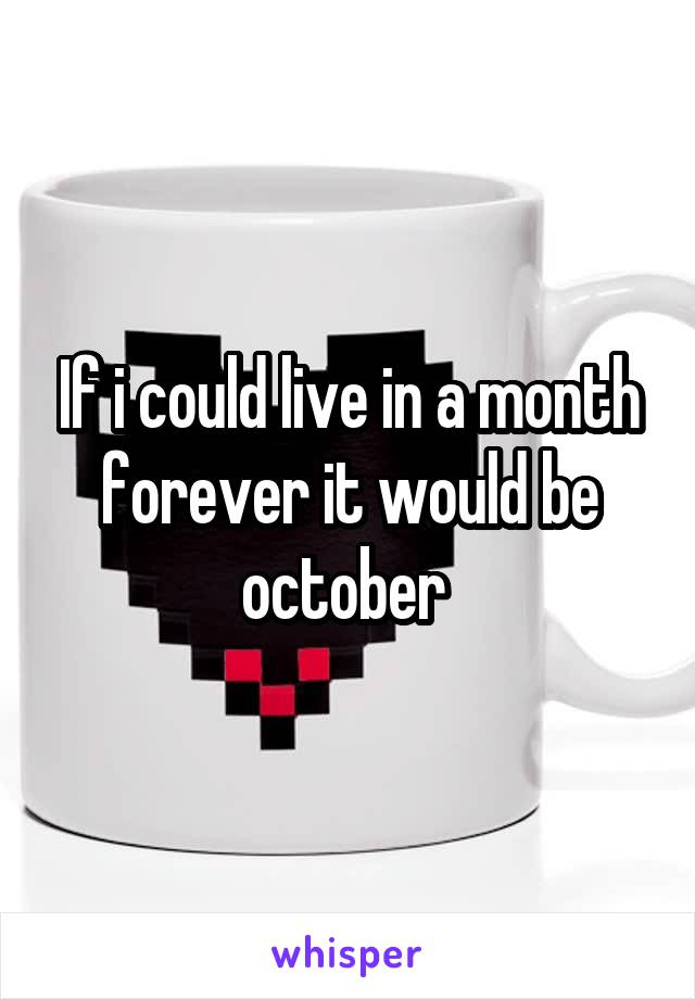 If i could live in a month forever it would be october