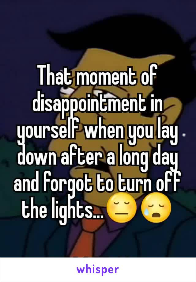 That moment of disappointment in yourself when you lay down after a long day and forgot to turn off the lights...😔😥