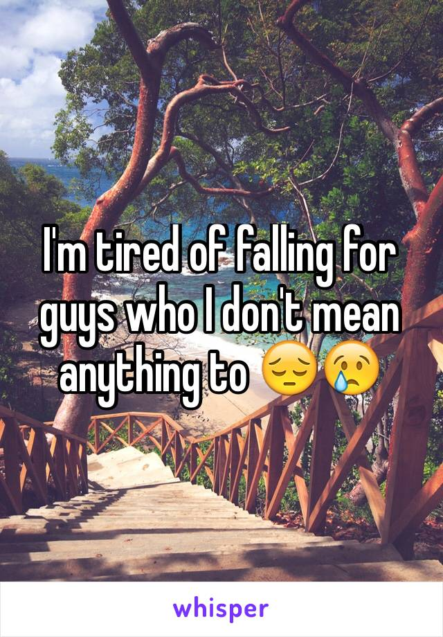 I'm tired of falling for guys who I don't mean anything to 😔😢