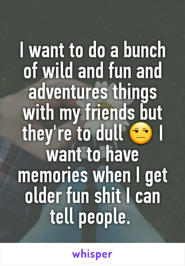 I want to do a bunch of wild and fun and adventures things with my friends but they're to dull 😒 I want to have memories when I get older fun shit I can tell people.