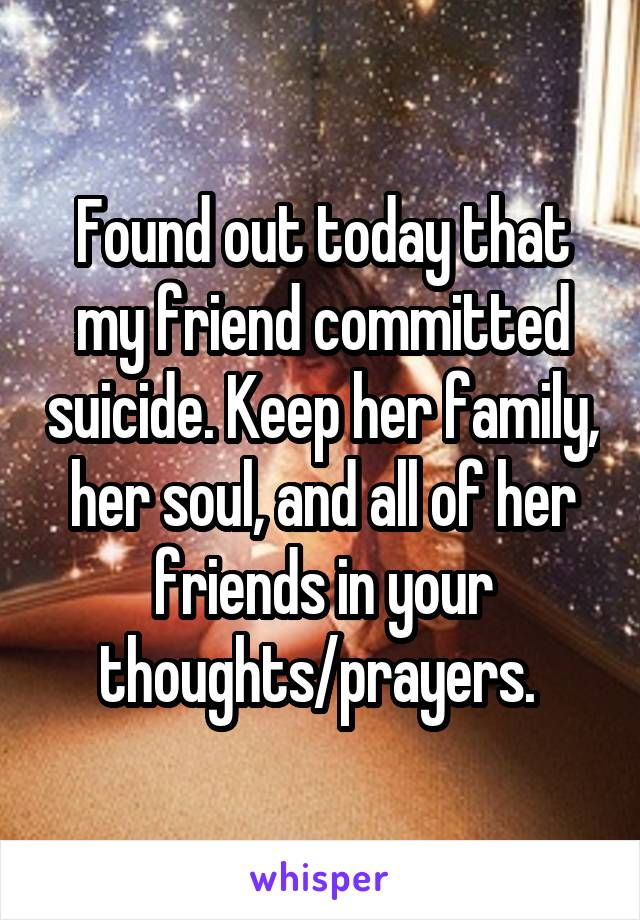 Found out today that my friend committed suicide. Keep her family, her soul, and all of her friends in your thoughts/prayers.