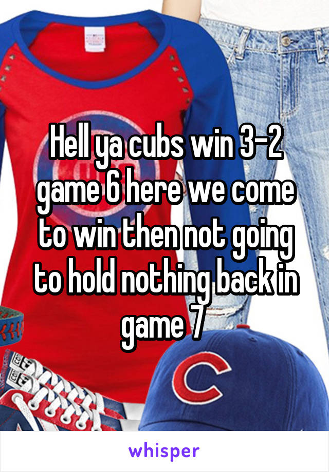 Hell ya cubs win 3-2 game 6 here we come to win then not going to hold nothing back in game 7