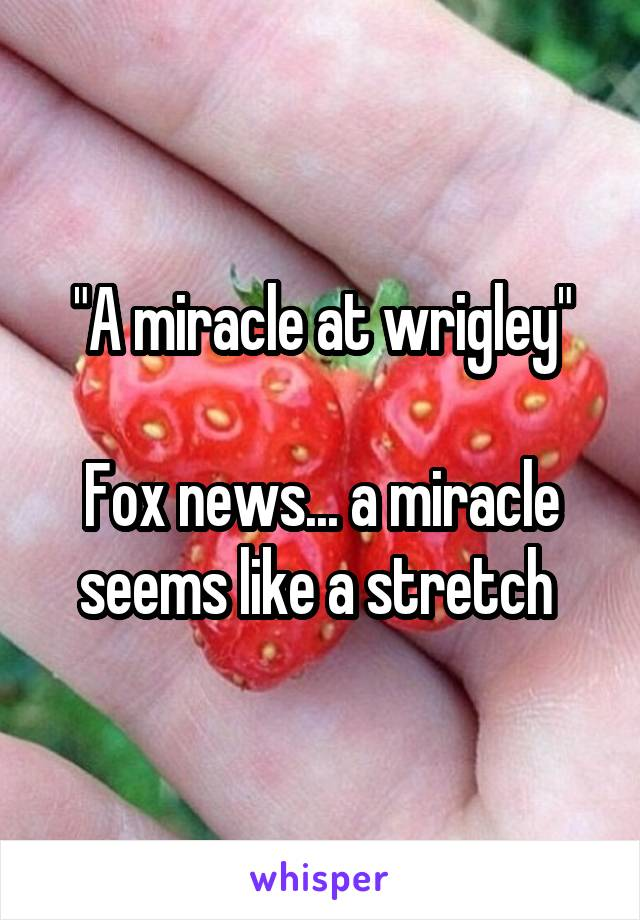 """""""A miracle at wrigley""""  Fox news... a miracle seems like a stretch"""