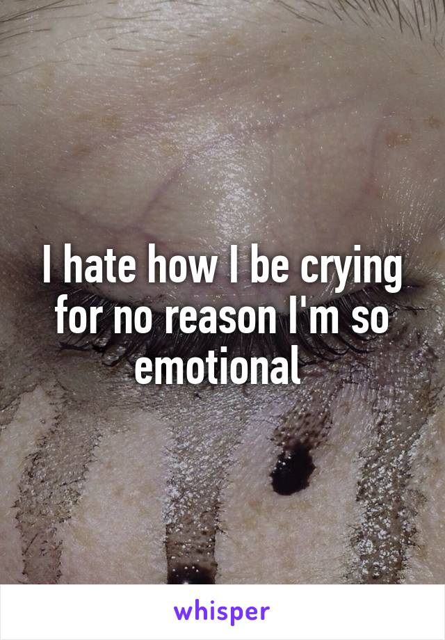 I hate how I be crying for no reason I'm so emotional