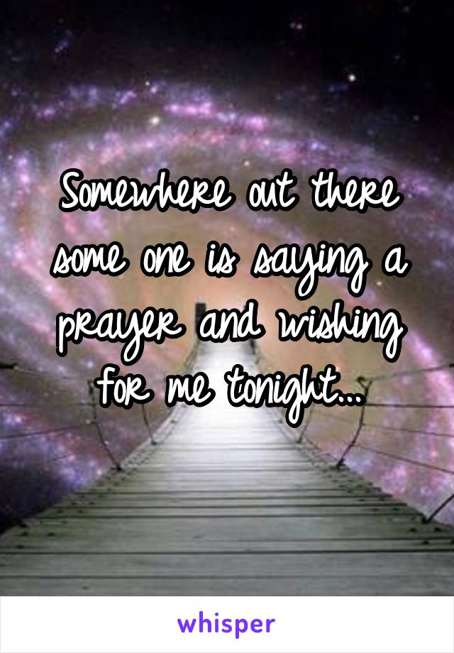Somewhere out there some one is saying a prayer and wishing for me tonight...