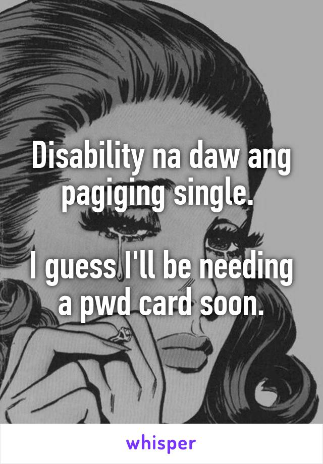 Disability na daw ang pagiging single.   I guess I'll be needing a pwd card soon.