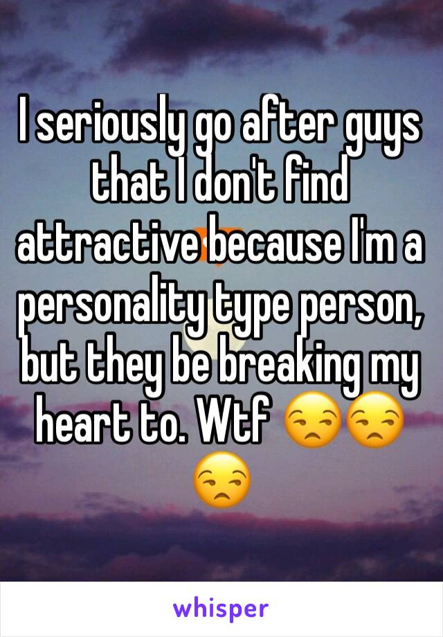 I seriously go after guys that I don't find attractive because I'm a personality type person, but they be breaking my heart to. Wtf 😒😒😒