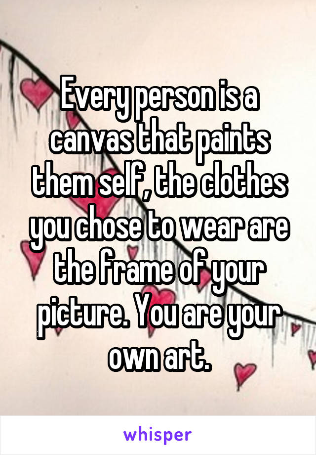 Every person is a canvas that paints them self, the clothes you chose to wear are the frame of your picture. You are your own art.