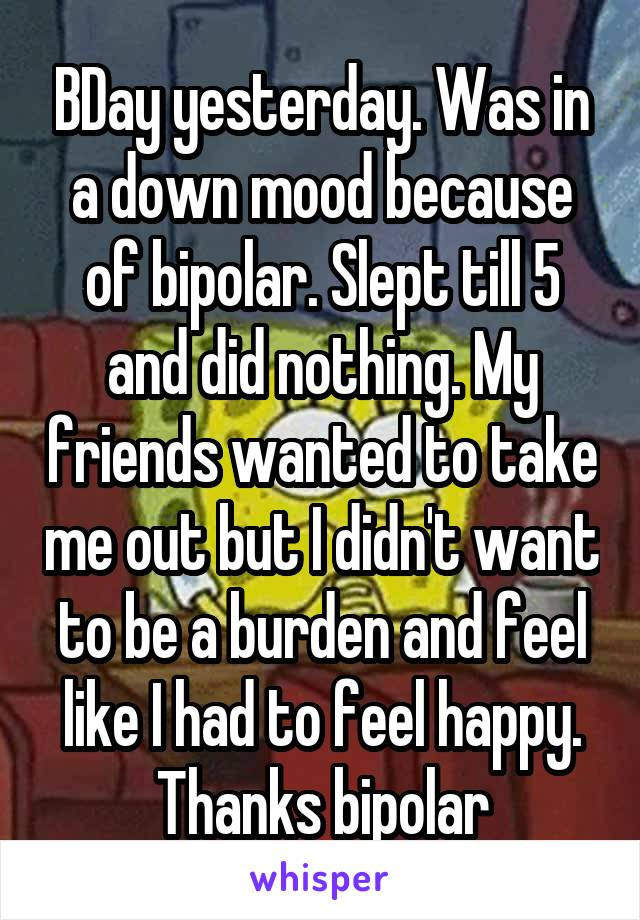 BDay yesterday. Was in a down mood because of bipolar. Slept till 5 and did nothing. My friends wanted to take me out but I didn't want to be a burden and feel like I had to feel happy. Thanks bipolar