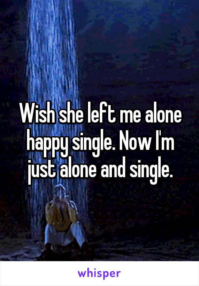 Wish she left me alone happy single. Now I'm just alone and single.