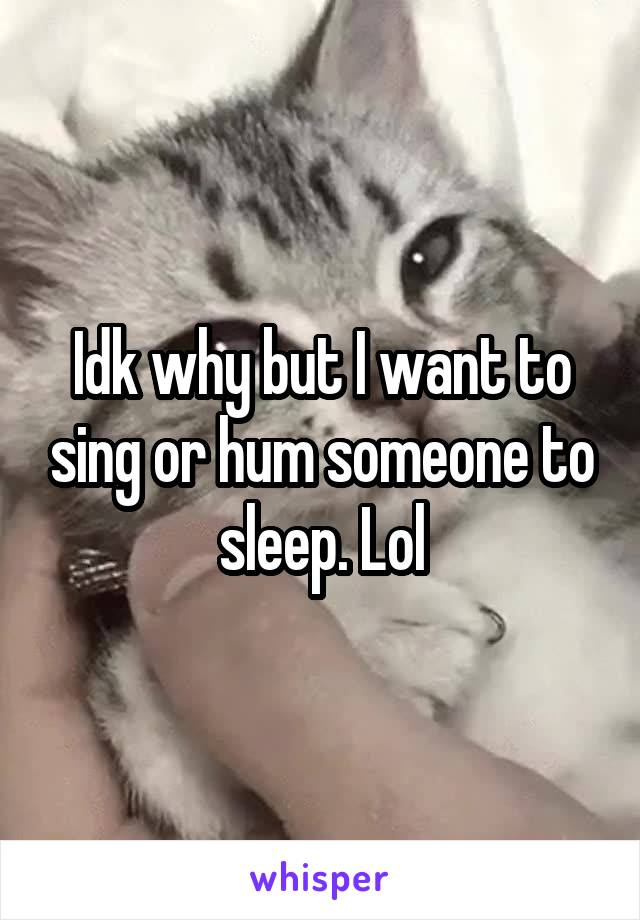 Idk why but I want to sing or hum someone to sleep. Lol