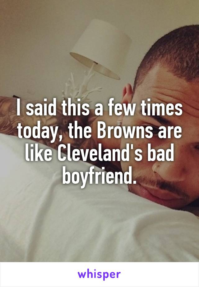 I said this a few times today, the Browns are like Cleveland's bad boyfriend.