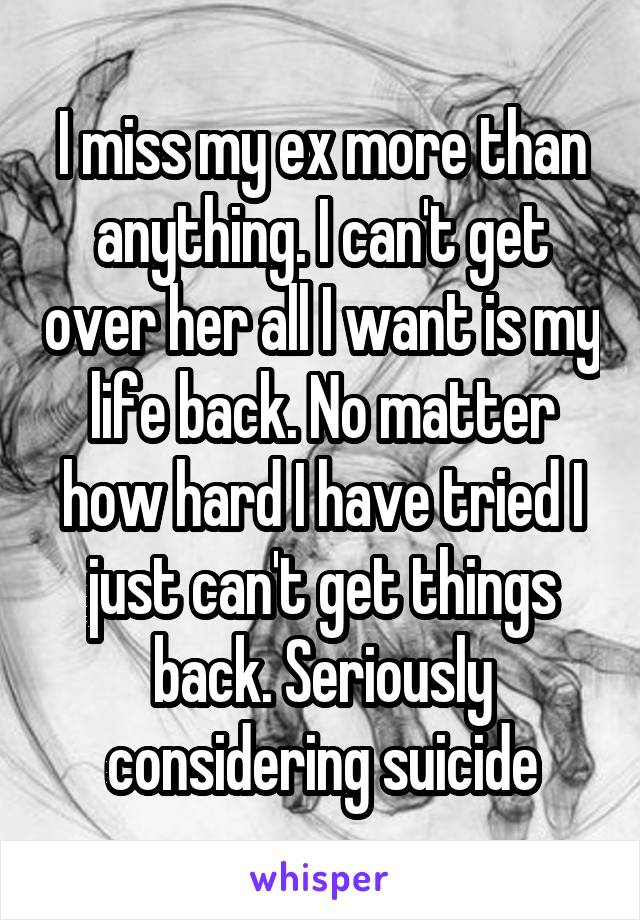 I miss my ex more than anything. I can't get over her all I want is my life back. No matter how hard I have tried I just can't get things back. Seriously considering suicide